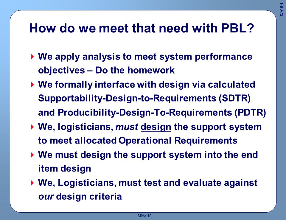 Slide 9 What is missing from all this is… Needs of the Maintainer We discuss everything about PBL EXCEPT how to design-in supportability and producibility; therefore: If we are ever to reduce the logistics infrastructure, we must definitize the Logistics requirements to the Systems Engineers prior to product design start, and enforce equal design consideration with hardware and software requirements.