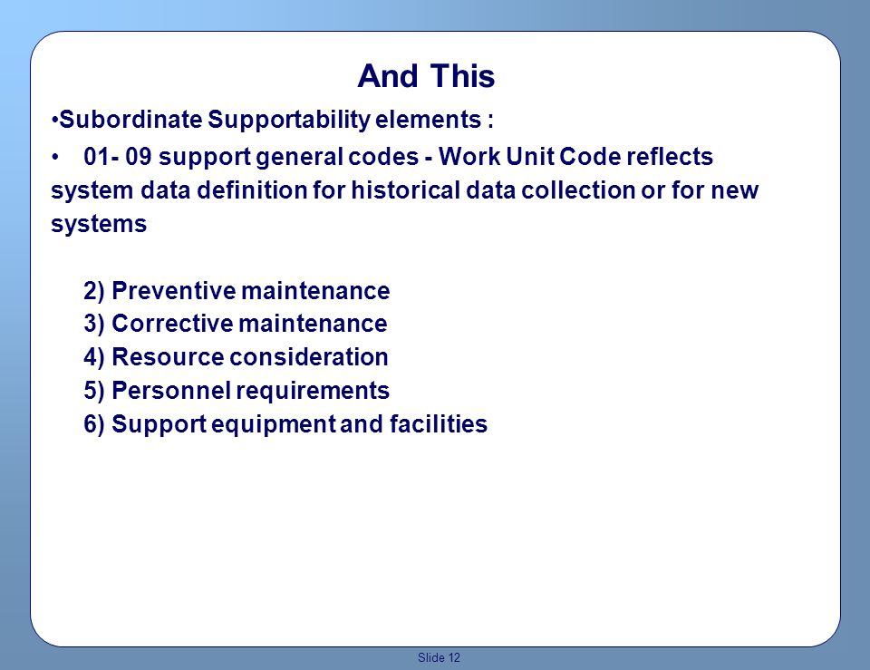 Slide 11 Definition of Supportability Supportability elements - major Operational suitability Readiness In-flight and Operational sustainability Survivability Mobility/transportability Reliability and maintainability Human Factors System Safety Energy Management Standardization Interoperability Vulnerability Affordability Life-cycle cost, and lest we forget… Availability (AO)