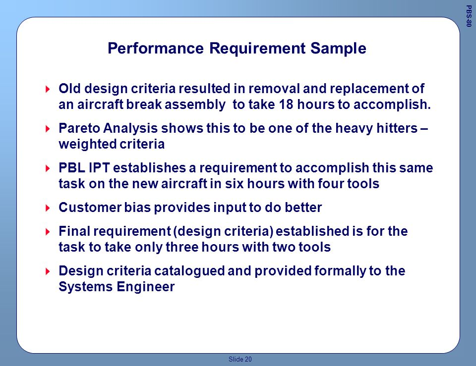 Slide 19 Pareto Analysis A Pareto analysis of existing supportability and maintainability data on the system/product/service we are replacing or improving gives us definition of logistics down time high drivers !Weighted or relative importance of elements for system being replaced or modified - Comparison Baseline !Weighted or relative importance of elements that we want to see in the new system- The New Project THE PRIMARY FOCUS OF THE PBL IPT, THEN, IS TO CLEARLY IDENTIFY WHAT WAS WRONG AND WHERE WE NEED TO PLACE DESIGN EMPHASIS PBS-58