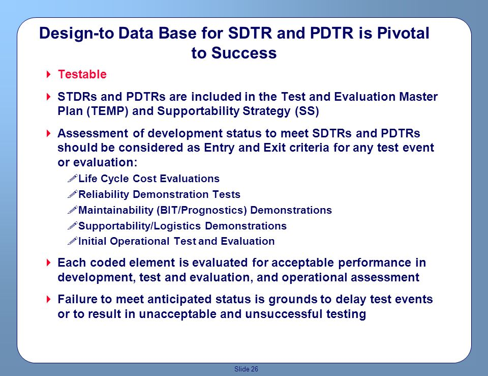 Slide 25 Design-to Data Base for STDR and PDTR is Pivotal to Success Traceable Data base captures SDTR and PTDR requirements as coded elements Each element tracks with each specific STDR and PDTR and must be traceable from concept through fielding and sustainment Coded elements are tracked and assessed at system design reviews along with, and equal to, hardware and software requirements !SRR !PDR !DRR !CDR !TRR Assessment of design status to meet SDTRs and PDTRs is considered as Entry and Exit criteria for the design review Failure to meet anticipated status is grounds to delay design reviews or to result in unacceptable design reviews