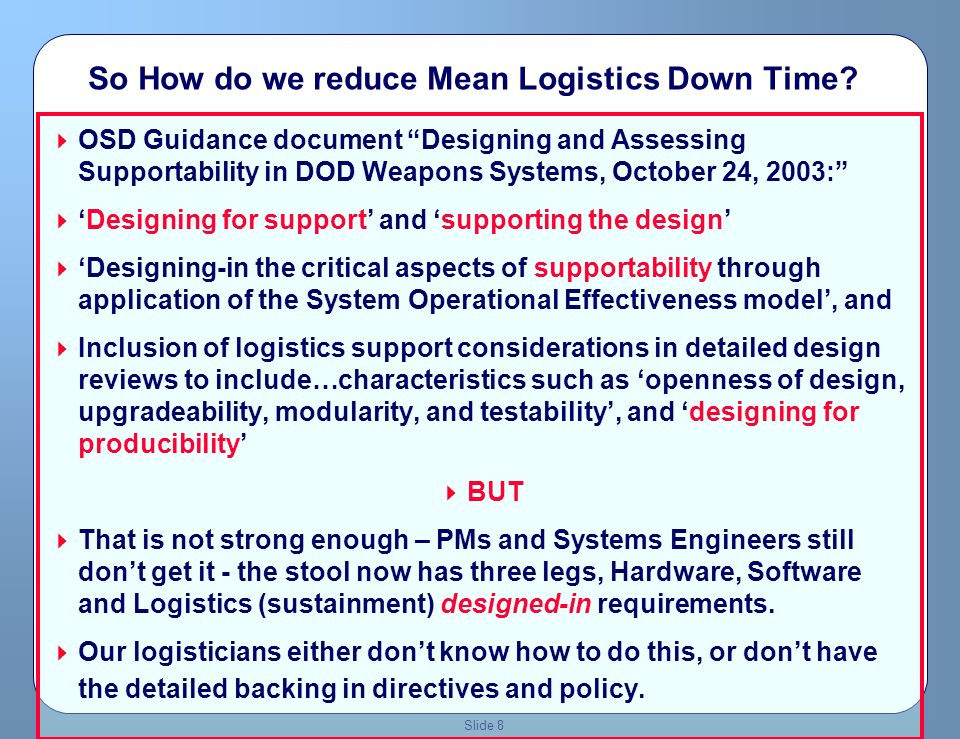 Slide 7 New PBL Paradigm We have to reduce system downtimes and reduce O&S costs through deliberate systems engineering to get rid of the logistics infrastructure… And apply PBL criteria to what infrastructure is left …
