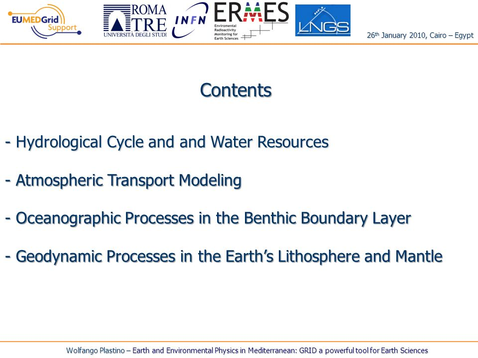 Wolfango Plastino – Earth and Environmental Physics in Mediterranean: GRID a powerful tool for Earth Sciences Contents - Hydrological Cycle and and Water Resources - Atmospheric Transport Modeling - Oceanographic Processes in the Benthic Boundary Layer - Geodynamic Processes in the Earths Lithosphere and Mantle 26 th January 2010, Cairo – Egypt