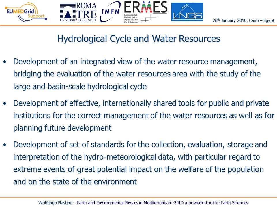 Hydrological Cycle and Water Resources Development of an integrated view of the water resource management, bridging the evaluation of the water resources area with the study of the large and basin-scale hydrological cycleDevelopment of an integrated view of the water resource management, bridging the evaluation of the water resources area with the study of the large and basin-scale hydrological cycle Development of effective, internationally shared tools for public and private institutions for the correct management of the water resources as well as for planning future developmentDevelopment of effective, internationally shared tools for public and private institutions for the correct management of the water resources as well as for planning future development Development of set of standards for the collection, evaluation, storage and interpretation of the hydro-meteorological data, with particular regard to extreme events of great potential impact on the welfare of the population and on the state of the environmentDevelopment of set of standards for the collection, evaluation, storage and interpretation of the hydro-meteorological data, with particular regard to extreme events of great potential impact on the welfare of the population and on the state of the environment Wolfango Plastino – Earth and Environmental Physics in Mediterranean: GRID a powerful tool for Earth Sciences 26 th January 2010, Cairo – Egypt