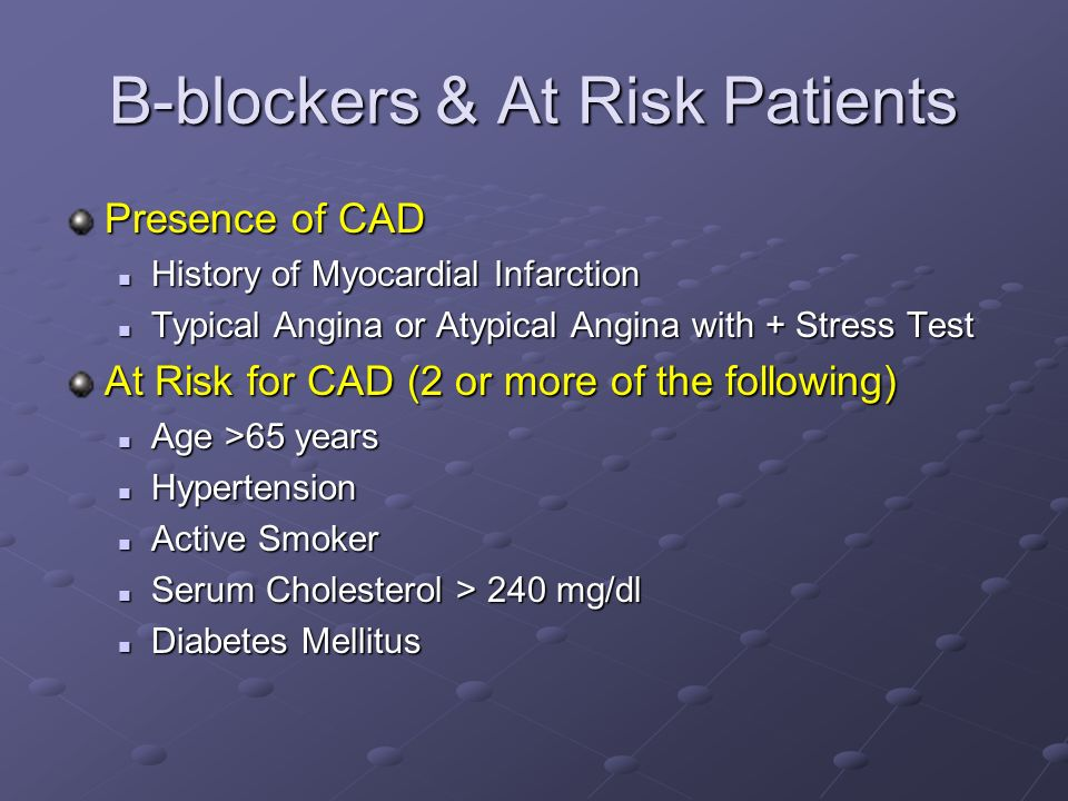 B-blockers & At Risk Patients Presence of CAD History of Myocardial Infarction History of Myocardial Infarction Typical Angina or Atypical Angina with + Stress Test Typical Angina or Atypical Angina with + Stress Test At Risk for CAD (2 or more of the following) Age >65 years Age >65 years Hypertension Hypertension Active Smoker Active Smoker Serum Cholesterol > 240 mg/dl Serum Cholesterol > 240 mg/dl Diabetes Mellitus Diabetes Mellitus