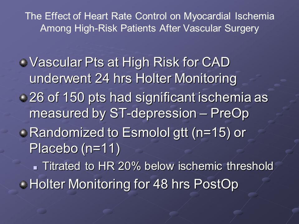 The Effect of Heart Rate Control on Myocardial Ischemia Among High-Risk Patients After Vascular Surgery Vascular Pts at High Risk for CAD underwent 24 hrs Holter Monitoring 26 of 150 pts had significant ischemia as measured by ST-depression – PreOp Randomized to Esmolol gtt (n=15) or Placebo (n=11) Titrated to HR 20% below ischemic threshold Titrated to HR 20% below ischemic threshold Holter Monitoring for 48 hrs PostOp