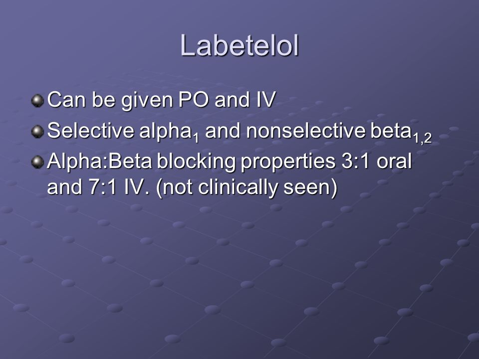 Labetelol Can be given PO and IV Selective alpha 1 and nonselective beta 1,2 Alpha:Beta blocking properties 3:1 oral and 7:1 IV.