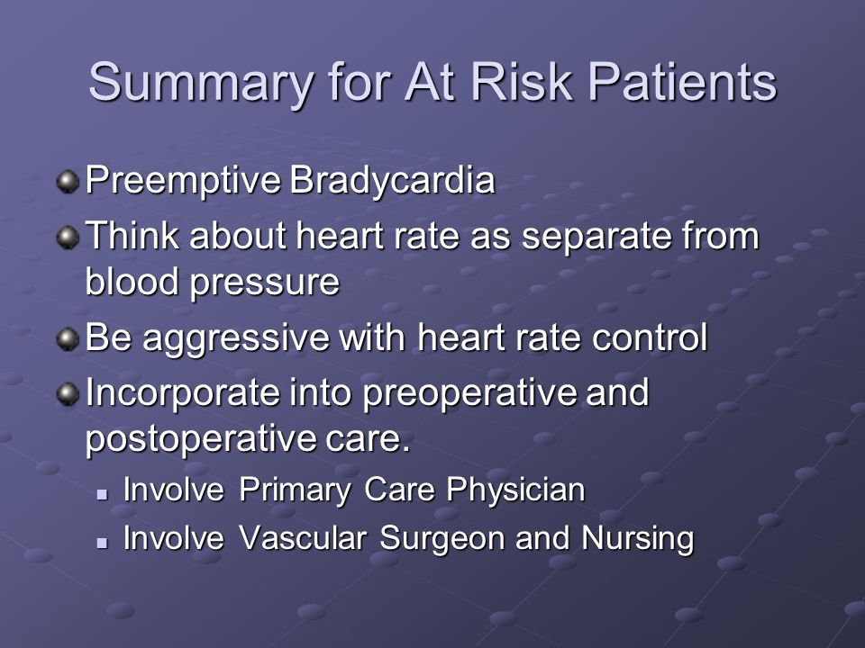 Summary for At Risk Patients Preemptive Bradycardia Think about heart rate as separate from blood pressure Be aggressive with heart rate control Incorporate into preoperative and postoperative care.