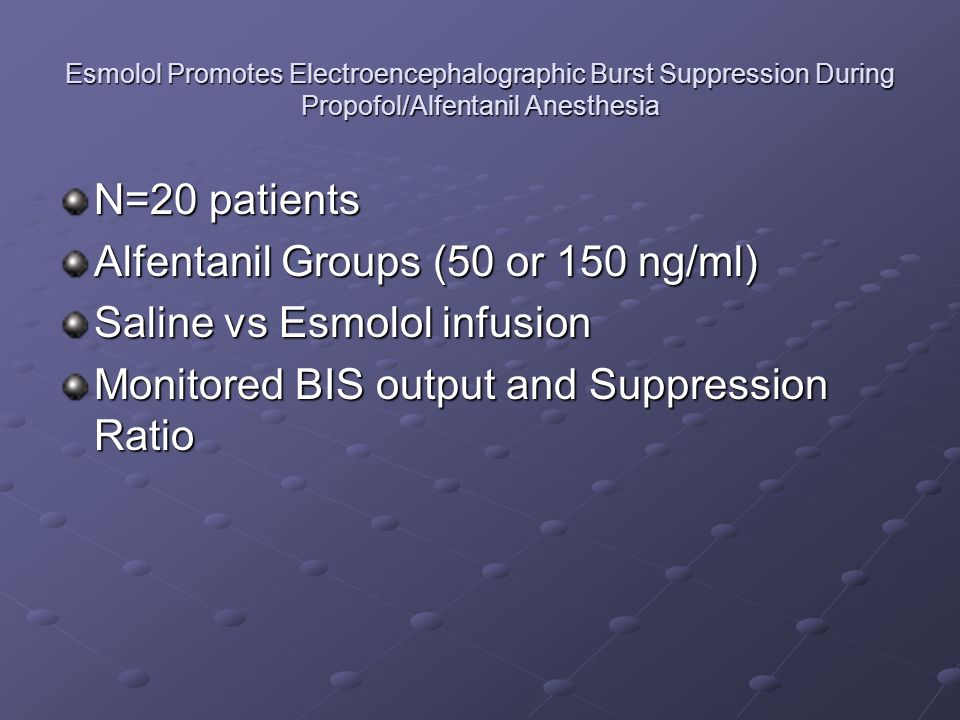 Esmolol Promotes Electroencephalographic Burst Suppression During Propofol/Alfentanil Anesthesia N=20 patients Alfentanil Groups (50 or 150 ng/ml) Saline vs Esmolol infusion Monitored BIS output and Suppression Ratio