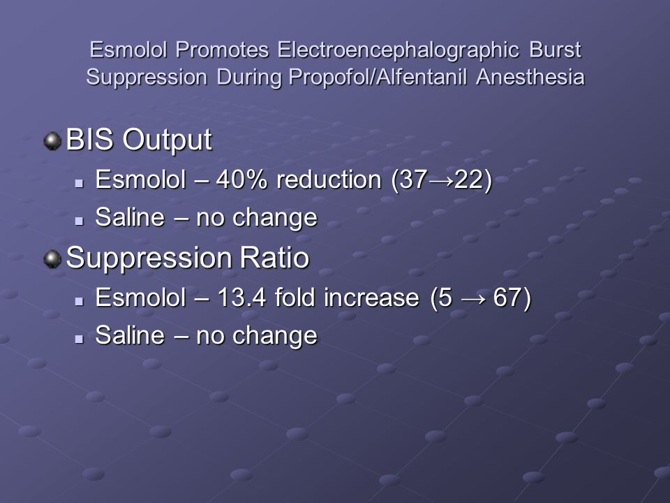 Esmolol Promotes Electroencephalographic Burst Suppression During Propofol/Alfentanil Anesthesia BIS Output Esmolol – 40% reduction (3722) Esmolol – 40% reduction (3722) Saline – no change Saline – no change Suppression Ratio Esmolol – 13.4 fold increase (5 67) Esmolol – 13.4 fold increase (5 67) Saline – no change Saline – no change