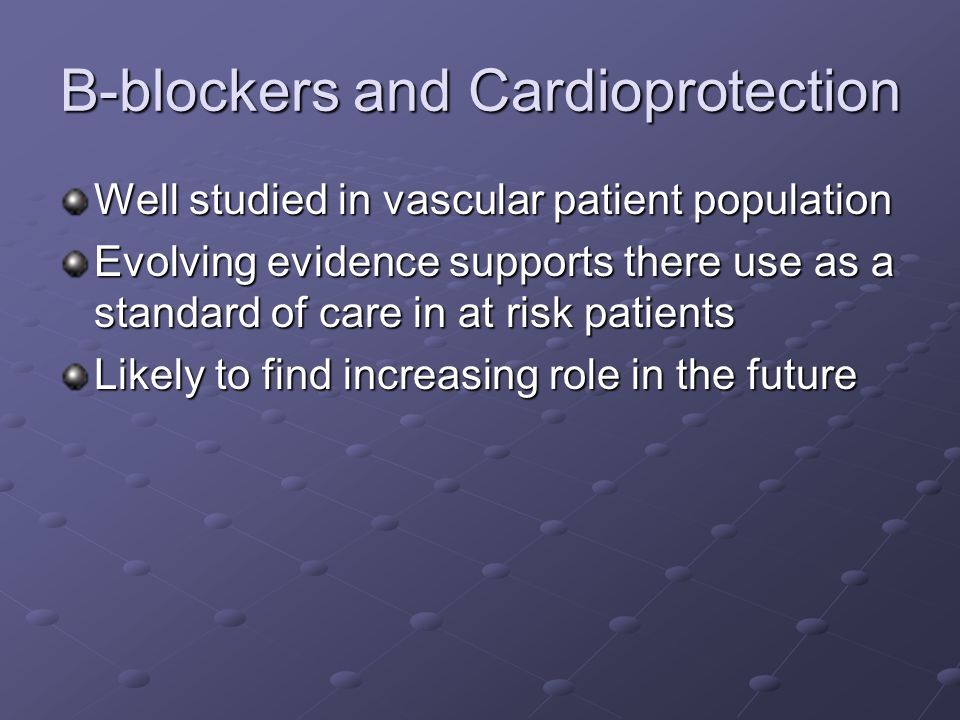 B-blockers and Cardioprotection Well studied in vascular patient population Evolving evidence supports there use as a standard of care in at risk patients Likely to find increasing role in the future