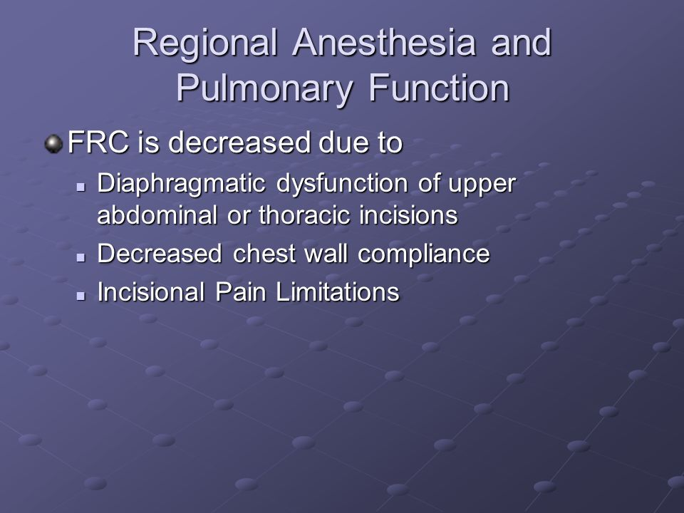 Regional Anesthesia and Pulmonary Function FRC is decreased due to Diaphragmatic dysfunction of upper abdominal or thoracic incisions Diaphragmatic dysfunction of upper abdominal or thoracic incisions Decreased chest wall compliance Decreased chest wall compliance Incisional Pain Limitations Incisional Pain Limitations