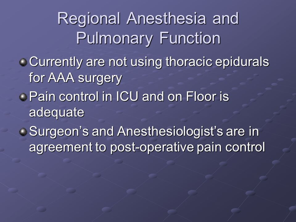 Regional Anesthesia and Pulmonary Function Currently are not using thoracic epidurals for AAA surgery Pain control in ICU and on Floor is adequate Surgeons and Anesthesiologists are in agreement to post-operative pain control