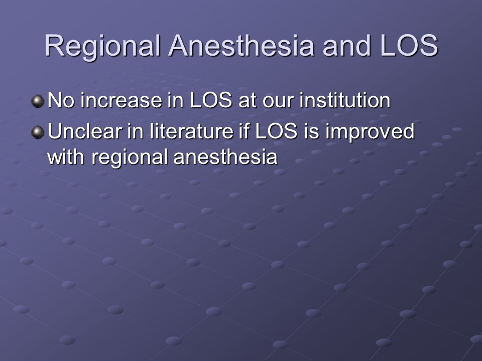 Regional Anesthesia and LOS No increase in LOS at our institution Unclear in literature if LOS is improved with regional anesthesia