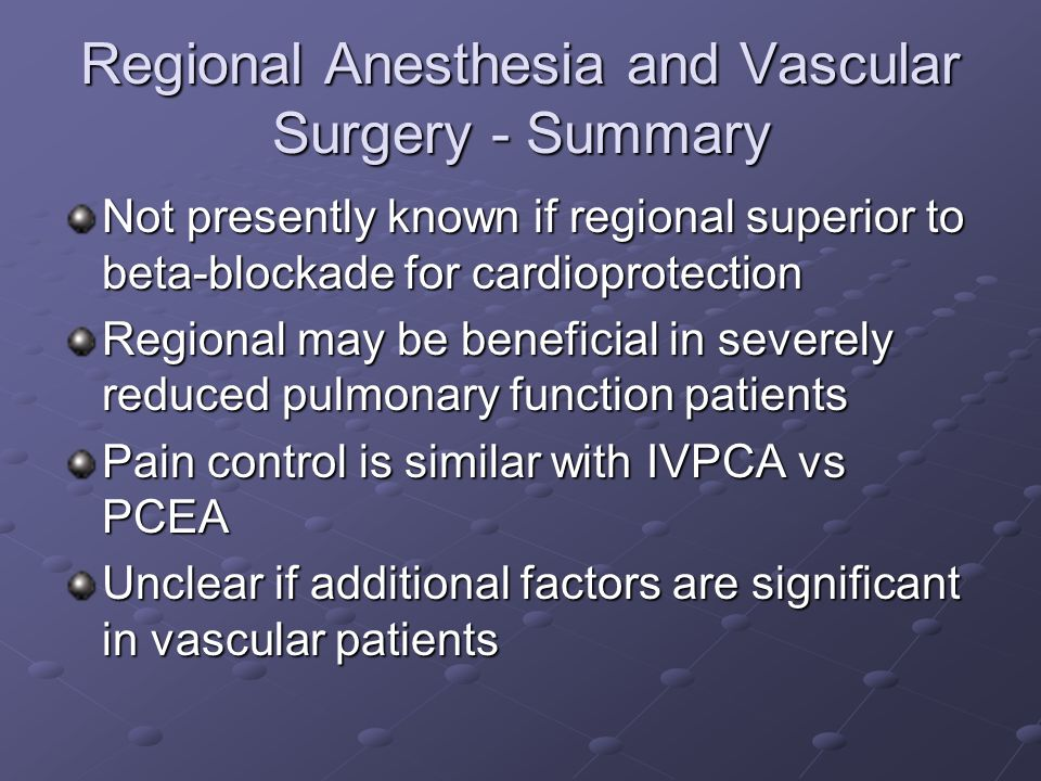 Regional Anesthesia and Vascular Surgery - Summary Not presently known if regional superior to beta-blockade for cardioprotection Regional may be beneficial in severely reduced pulmonary function patients Pain control is similar with IVPCA vs PCEA Unclear if additional factors are significant in vascular patients