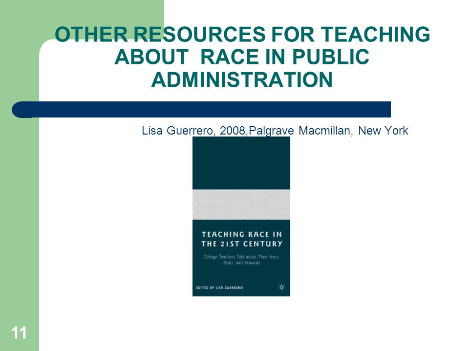 OTHER RESOURCES FOR TEACHING ABOUT RACE IN PUBLIC ADMINISTRATION Lisa Guerrero, 2008,Palgrave Macmillan, New York 11