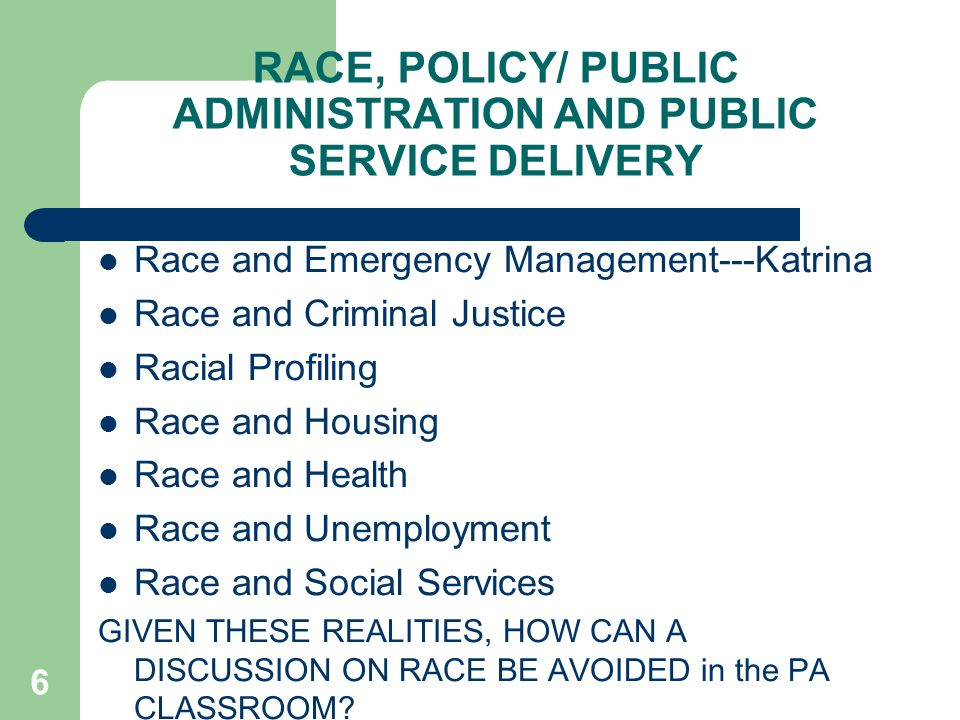 RACE, POLICY/ PUBLIC ADMINISTRATION AND PUBLIC SERVICE DELIVERY Race and Emergency Management---Katrina Race and Criminal Justice Racial Profiling Race and Housing Race and Health Race and Unemployment Race and Social Services GIVEN THESE REALITIES, HOW CAN A DISCUSSION ON RACE BE AVOIDED in the PA CLASSROOM.