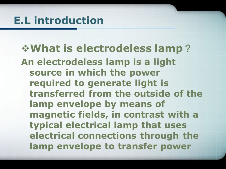 E.L introduction What is electrodeless lamp An electrodeless lamp is a light source in which the power required to generate light is transferred from the outside of the lamp envelope by means of magnetic fields, in contrast with a typical electrical lamp that uses electrical connections through the lamp envelope to transfer power