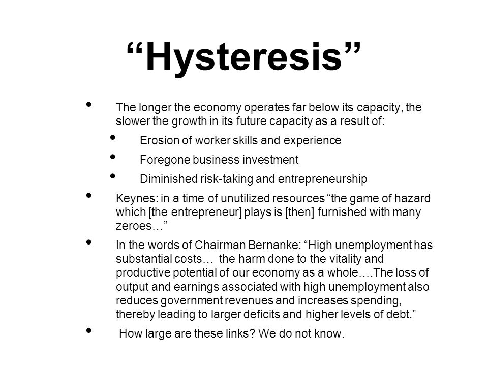 Hysteresis The longer the economy operates far below its capacity, the slower the growth in its future capacity as a result of: Erosion of worker skills and experience Foregone business investment Diminished risk-taking and entrepreneurship Keynes: in a time of unutilized resources the game of hazard which [the entrepreneur] plays is [then] furnished with many zeroes… In the words of Chairman Bernanke: High unemployment has substantial costs… the harm done to the vitality and productive potential of our economy as a whole….The loss of output and earnings associated with high unemployment also reduces government revenues and increases spending, thereby leading to larger deficits and higher levels of debt.