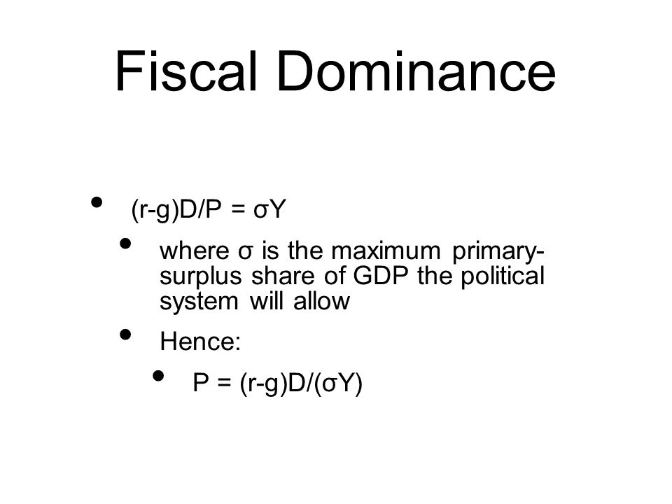 Fiscal Dominance (r-g)D/P = σY where σ is the maximum primary- surplus share of GDP the political system will allow Hence: P = (r-g)D/(σY)