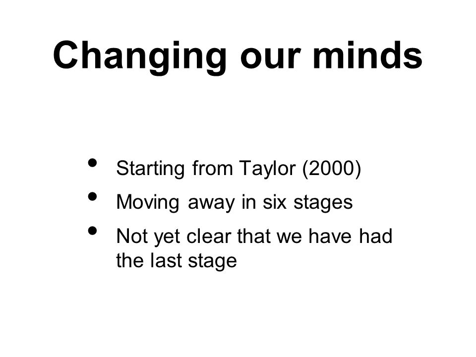 Changing our minds Starting from Taylor (2000) Moving away in six stages Not yet clear that we have had the last stage