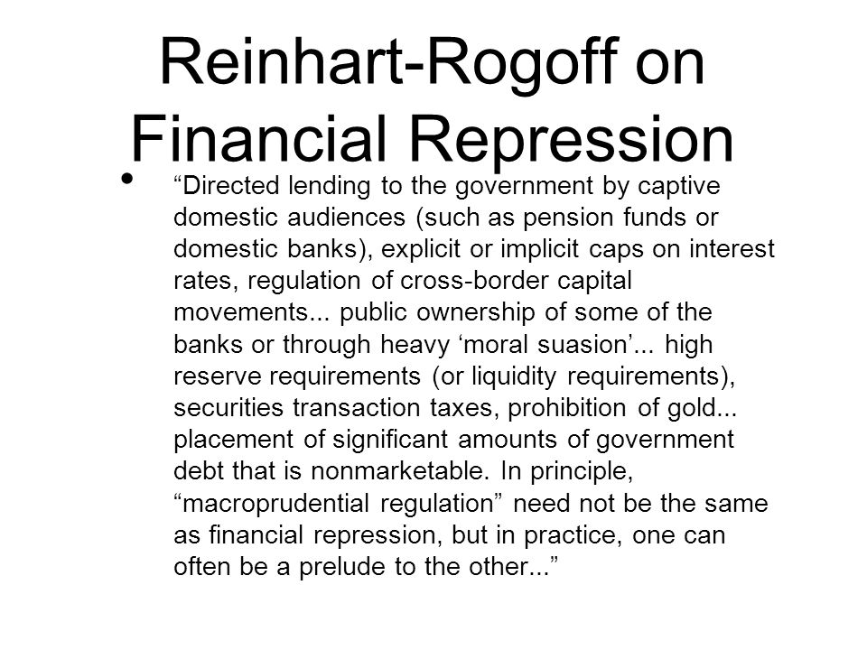 Reinhart-Rogoff on Financial Repression Directed lending to the government by captive domestic audiences (such as pension funds or domestic banks), explicit or implicit caps on interest rates, regulation of cross-border capital movements...