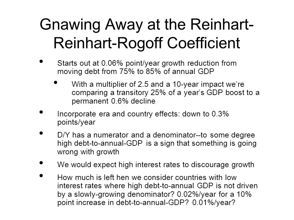 Gnawing Away at the Reinhart- Reinhart-Rogoff Coefficient Starts out at 0.06% point/year growth reduction from moving debt from 75% to 85% of annual GDP With a multiplier of 2.5 and a 10-year impact were comparing a transitory 25% of a years GDP boost to a permanent 0.6% decline Incorporate era and country effects: down to 0.3% points/year D/Y has a numerator and a denominator--to some degree high debt-to-annual-GDP is a sign that something is going wrong with growth We would expect high interest rates to discourage growth How much is left hen we consider countries with low interest rates where high debt-to-annual GDP is not driven by a slowly-growing denominator.
