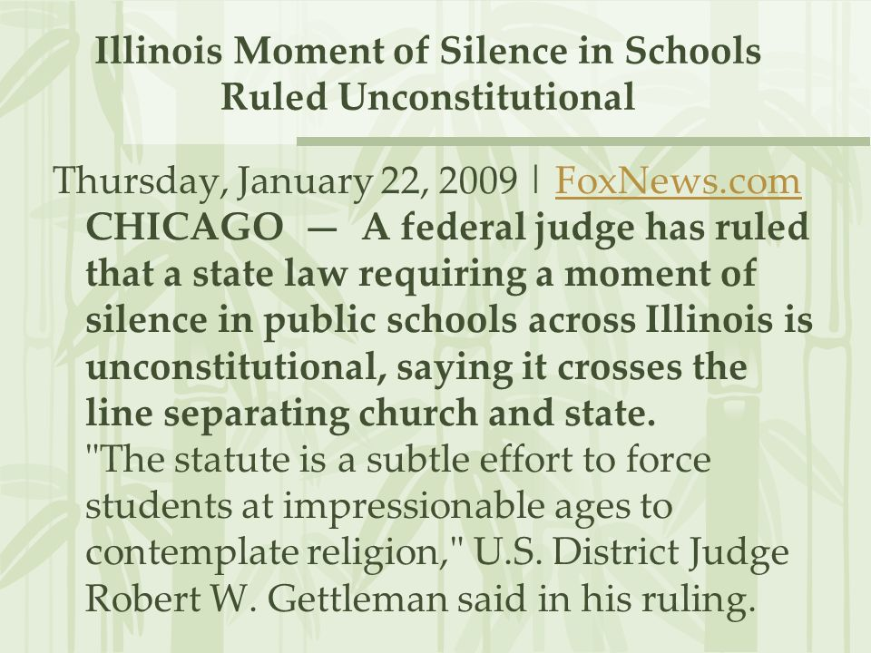 Illinois Moment of Silence in Schools Ruled Unconstitutional Thursday, January 22, 2009 | FoxNews.com CHICAGO A federal judge has ruled that a state law requiring a moment of silence in public schools across Illinois is unconstitutional, saying it crosses the line separating church and state.