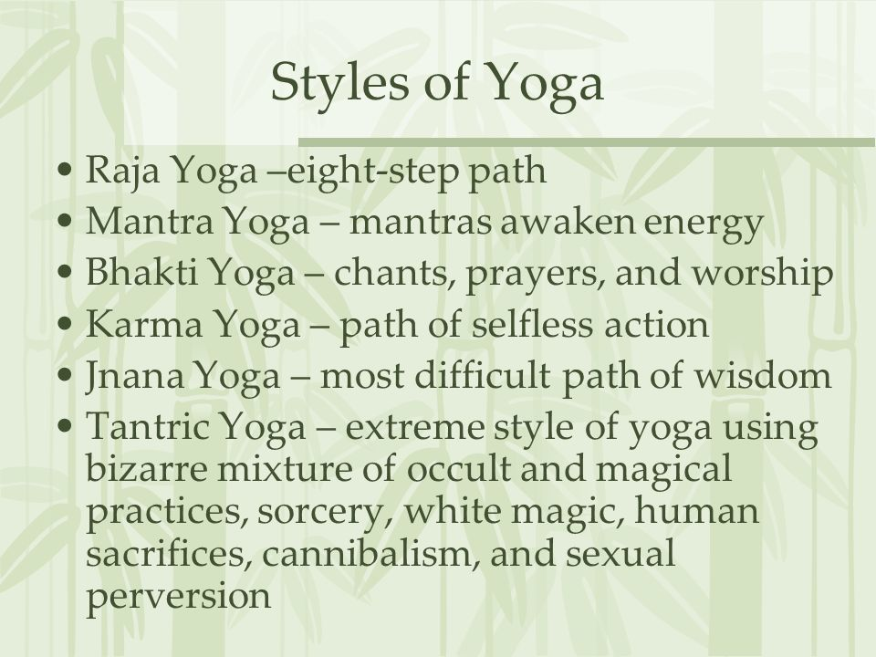 Styles of Yoga Raja Yoga –eight-step path Mantra Yoga – mantras awaken energy Bhakti Yoga – chants, prayers, and worship Karma Yoga – path of selfless action Jnana Yoga – most difficult path of wisdom Tantric Yoga – extreme style of yoga using bizarre mixture of occult and magical practices, sorcery, white magic, human sacrifices, cannibalism, and sexual perversion