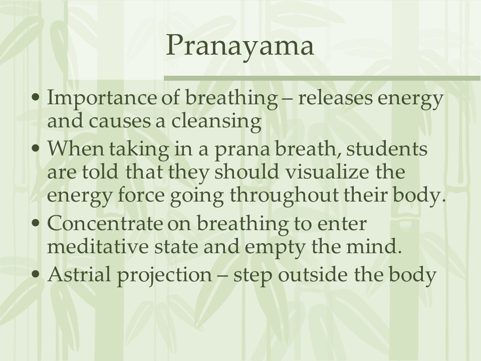 Pranayama Importance of breathing – releases energy and causes a cleansing When taking in a prana breath, students are told that they should visualize the energy force going throughout their body.