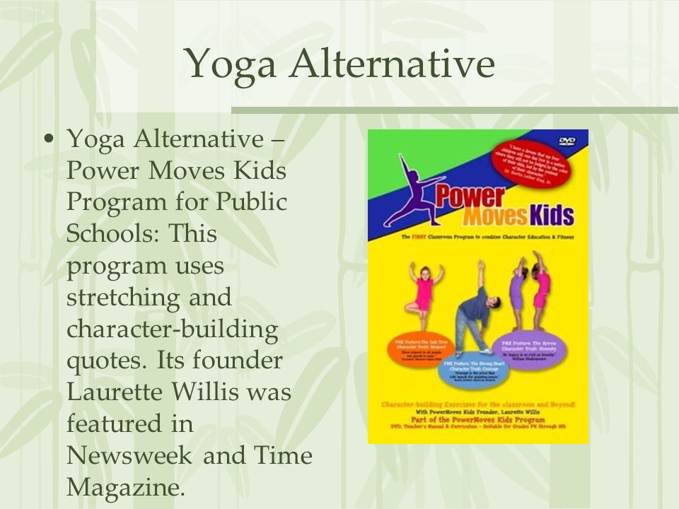 Yoga Alternative Yoga Alternative – Power Moves Kids Program for Public Schools: This program uses stretching and character-building quotes.