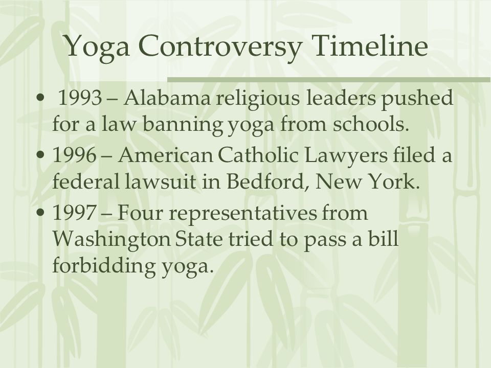 Yoga Controversy Timeline 1993 – Alabama religious leaders pushed for a law banning yoga from schools.