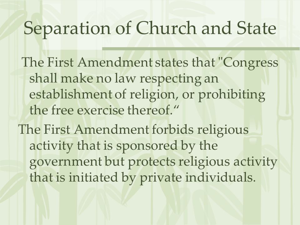 Separation of Church and State The First Amendment states that Congress shall make no law respecting an establishment of religion, or prohibiting the free exercise thereof.