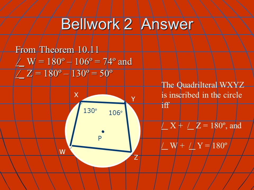 Bellwork 2 Answer From Theorem 10.11 _ W = 180º – 106º = 74º and _ W = 180º – 106º = 74º and _ Z = 180º – 130º = 50º _ Z = 180º – 130º = 50º X Y P Z The Quadrilteral WXYZ is inscribed in the circle iff / X + / Z = 180º, and / W + / Y = 180º W 130 º 106 º