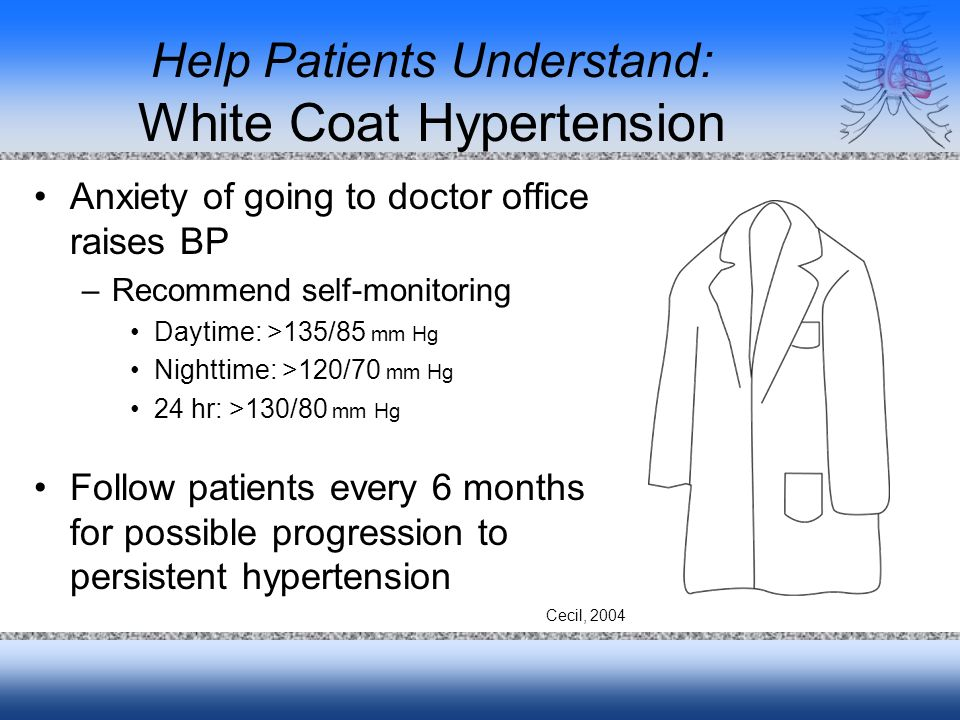 Help Patients Understand: White Coat Hypertension Anxiety of going to doctor office raises BP –Recommend self-monitoring Daytime: >135/85 mm Hg Nighttime: >120/70 mm Hg 24 hr: >130/80 mm Hg Follow patients every 6 months for possible progression to persistent hypertension Cecil, 2004