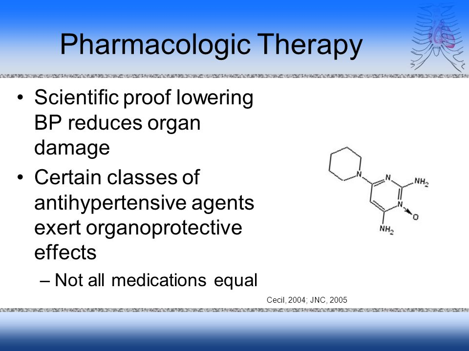Pharmacologic Therapy Scientific proof lowering BP reduces organ damage Certain classes of antihypertensive agents exert organoprotective effects –Not all medications equal Cecil, 2004; JNC, 2005