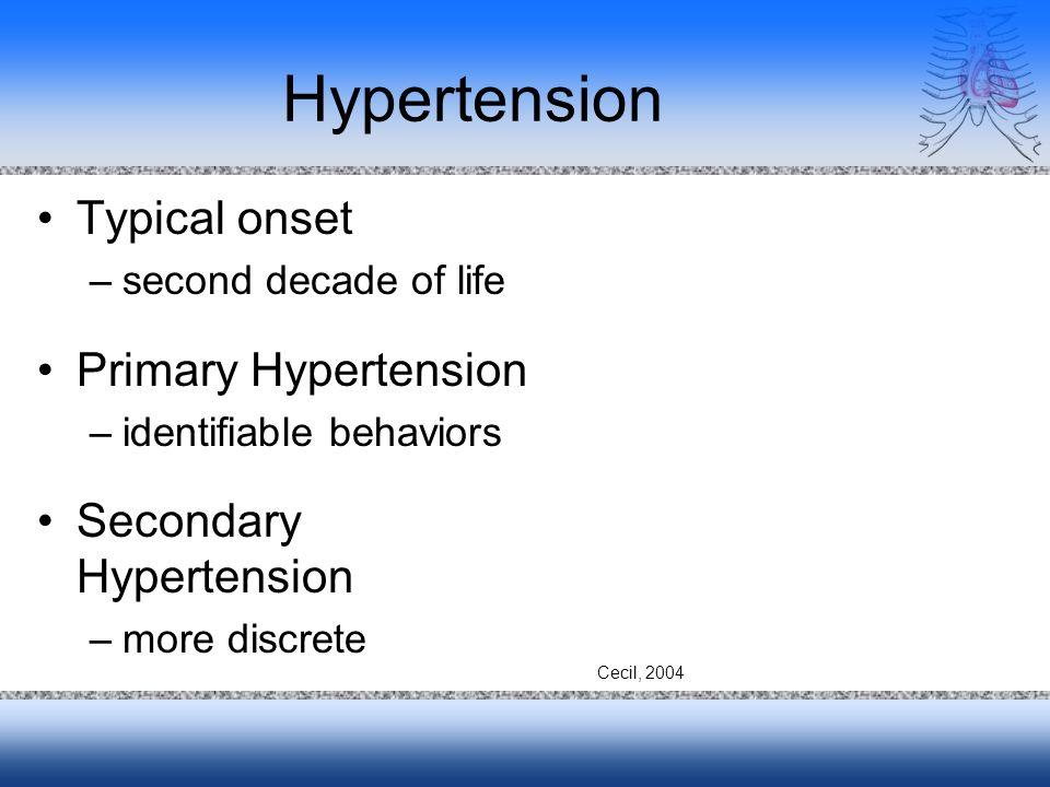 Hypertension Typical onset –second decade of life Primary Hypertension –identifiable behaviors Secondary Hypertension –more discrete Cecil, 2004