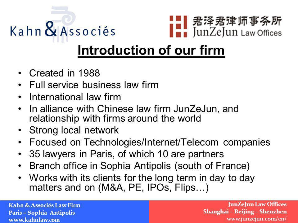 Introduction of our firm Created in 1988 Full service business law firm International law firm In alliance with Chinese law firm JunZeJun, and relationship with firms around the world Strong local network Focused on Technologies/Internet/Telecom companies 35 lawyers in Paris, of which 10 are partners Branch office in Sophia Antipolis (south of France) Works with its clients for the long term in day to day matters and on (M&A, PE, IPOs, Flips…) Kahn & Associés Law Firm Paris – Sophia Antipolis www.kahnlaw.com JunZeJun Law Offices Shanghai – Beijing – Shenzhen www.junzejun.com/cn/