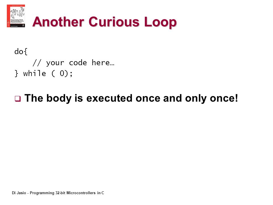 Di Jasio - Programming 32-bit Microcontrollers in C Another Curious Loop do{ // your code here… } while ( 0); The body is executed once and only once!