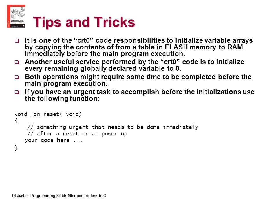 Di Jasio - Programming 32-bit Microcontrollers in C Tips and Tricks It is one of the crt0 code responsibilities to initialize variable arrays by copying the contents of from a table in FLASH memory to RAM, immediately before the main program execution.