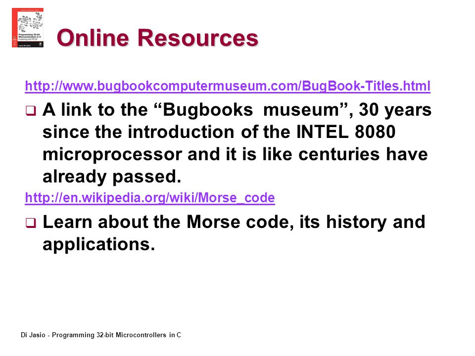 Di Jasio - Programming 32-bit Microcontrollers in C Online Resources http://www.bugbookcomputermuseum.com/BugBook-Titles.html A link to the Bugbooks museum, 30 years since the introduction of the INTEL 8080 microprocessor and it is like centuries have already passed.