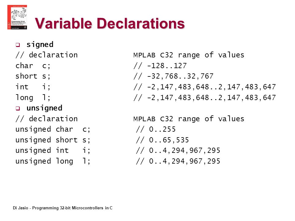 Di Jasio - Programming 32-bit Microcontrollers in C Variable Declarations signed // declaration MPLAB C32 range of values char c; // short s; // -32, ,767 int i; // -2,147,483,648..2,147,483,647 long l; // -2,147,483,648..2,147,483,647 unsigned // declaration MPLAB C32 range of values unsigned char c; // unsigned short s; // 0..65,535 unsigned int i; // 0..4,294,967,295 unsigned long l; // 0..4,294,967,295