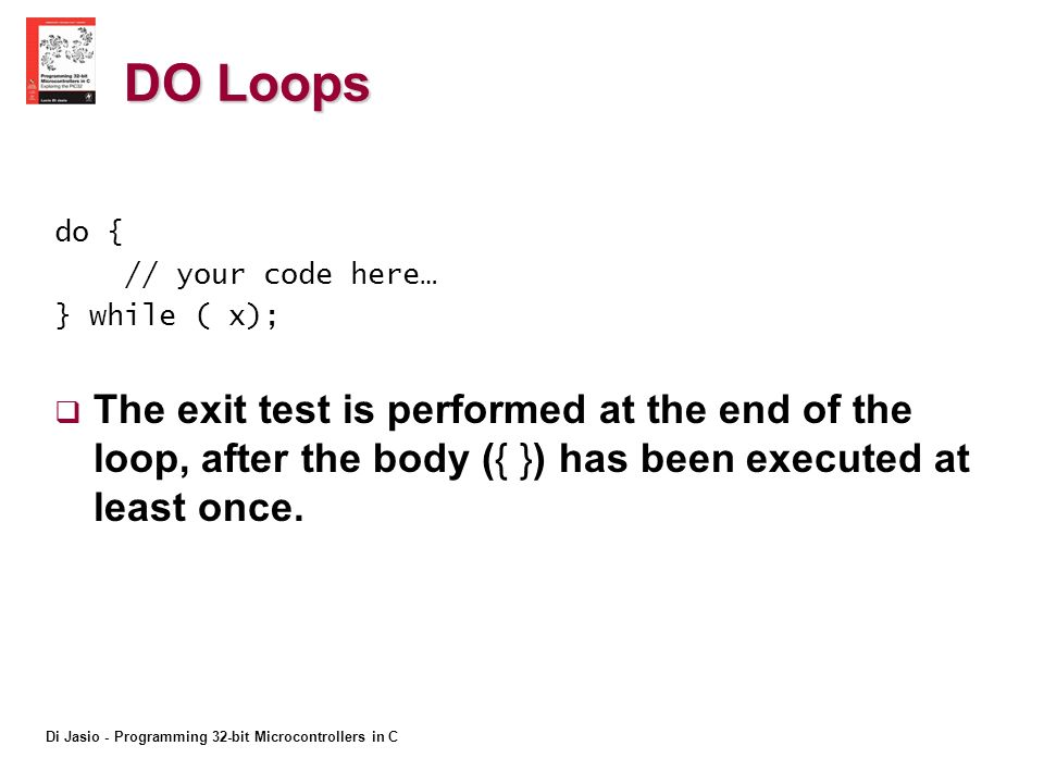 Di Jasio - Programming 32-bit Microcontrollers in C DO Loops do { // your code here… } while ( x); The exit test is performed at the end of the loop, after the body ({ }) has been executed at least once.