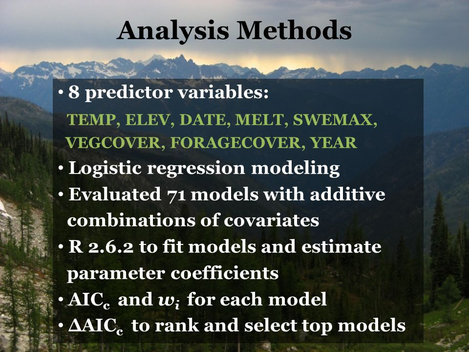 Analysis Methods 8 predictor variables: TEMP, ELEV, DATE, MELT, SWEMAX, VEGCOVER, FORAGECOVER, YEAR Logistic regression modeling Evaluated 71 models with additive combinations of covariates R to fit models and estimate parameter coefficients AIC c and w i for each model ΔAIC c to rank and select top models
