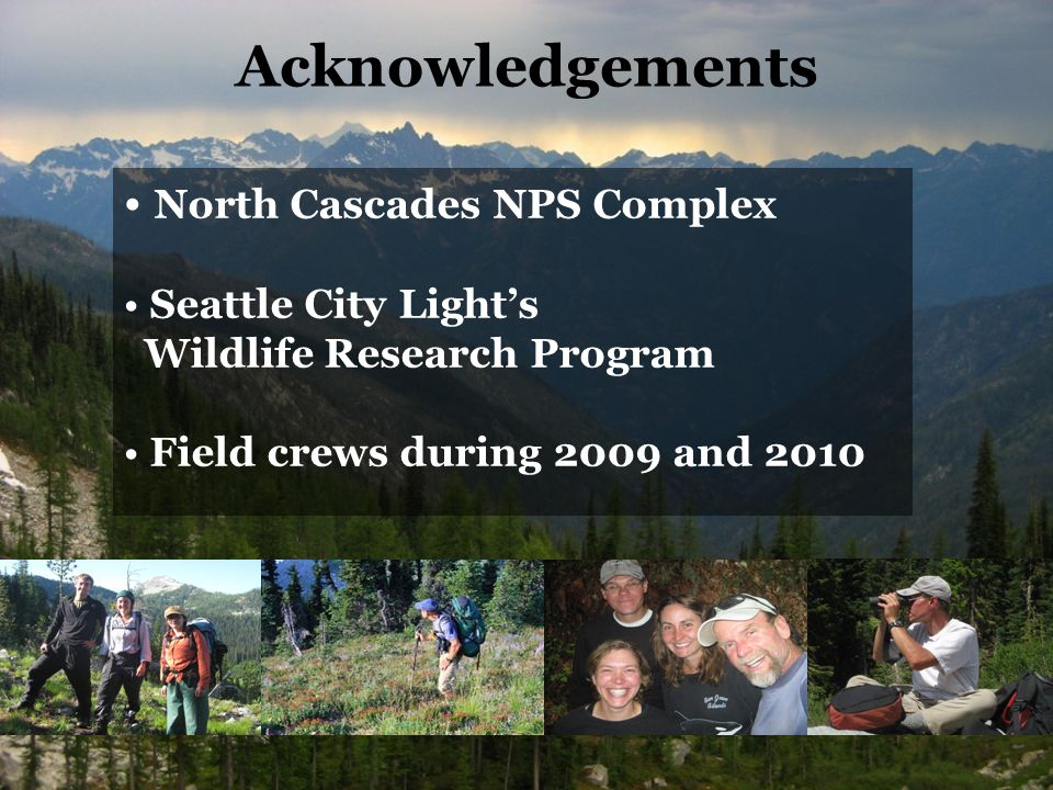 North Cascades NPS Complex Seattle City Lights Wildlife Research Program Field crews during 2009 and 2010 Acknowledgements