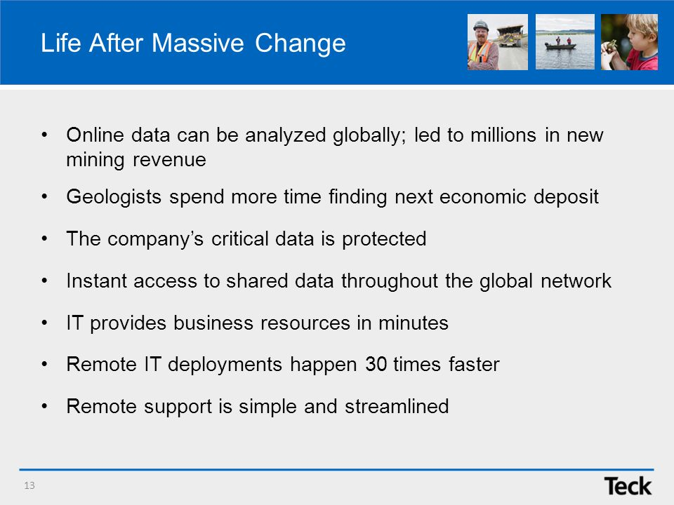 Life After Massive Change Online data can be analyzed globally; led to millions in new mining revenue Geologists spend more time finding next economic deposit The companys critical data is protected Instant access to shared data throughout the global network IT provides business resources in minutes Remote IT deployments happen 30 times faster Remote support is simple and streamlined 13