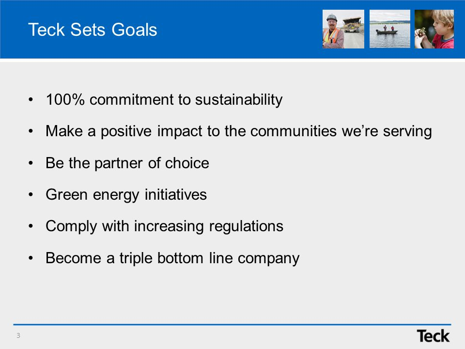 Teck Sets Goals 100% commitment to sustainability Make a positive impact to the communities were serving Be the partner of choice Green energy initiatives Comply with increasing regulations Become a triple bottom line company 3