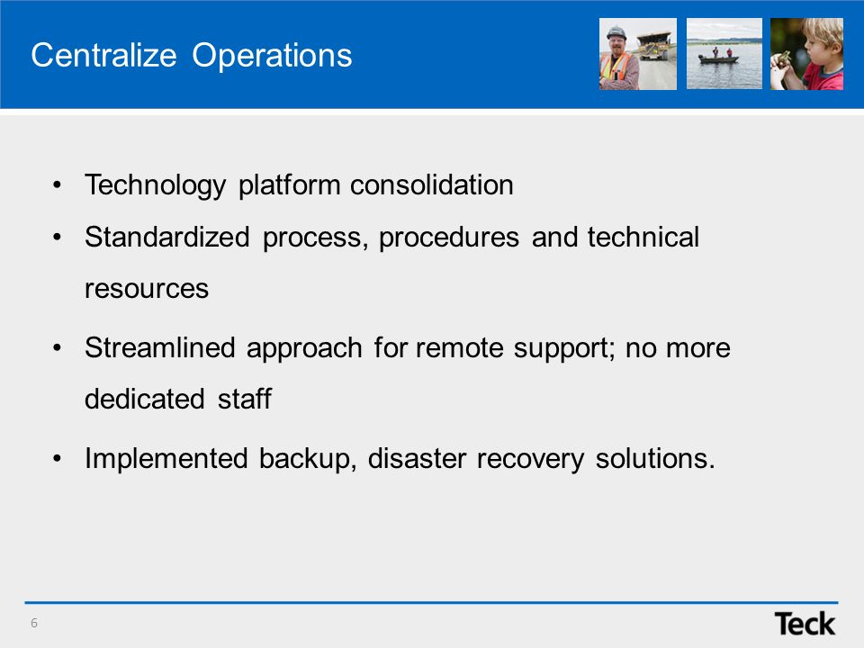 Centralize Operations Technology platform consolidation Standardized process, procedures and technical resources Streamlined approach for remote support; no more dedicated staff Implemented backup, disaster recovery solutions.