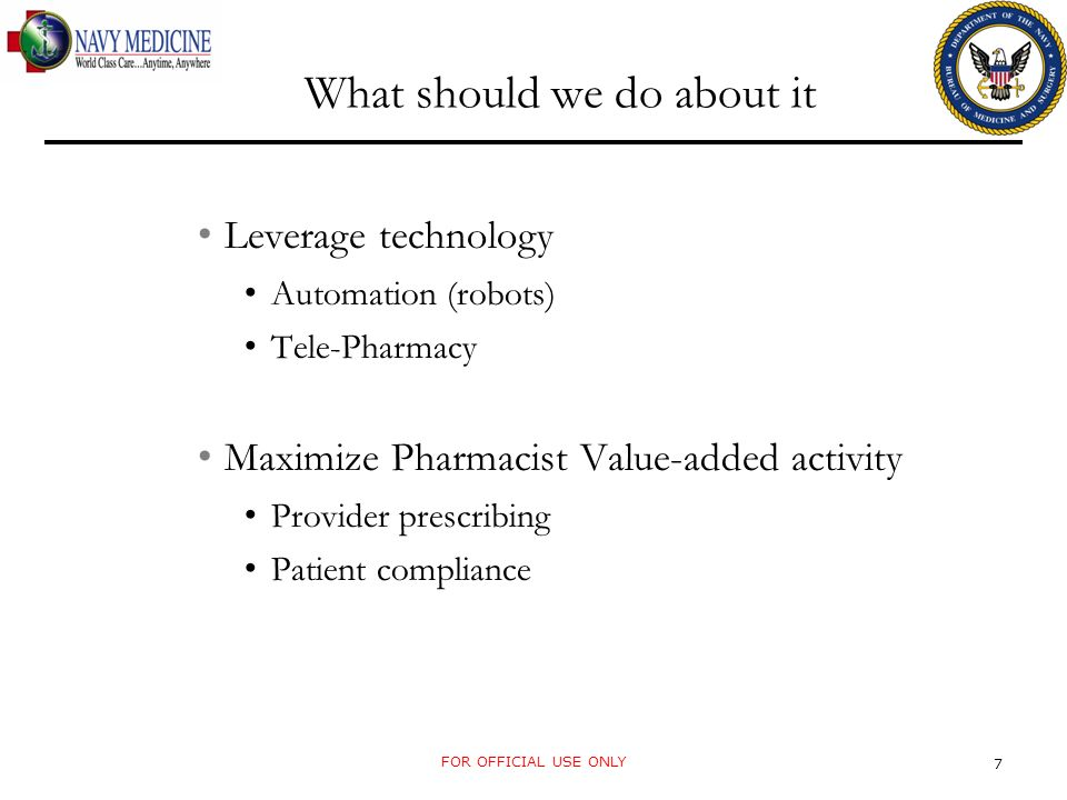 What should we do about it Leverage technology Automation (robots) Tele-Pharmacy Maximize Pharmacist Value-added activity Provider prescribing Patient compliance FOR OFFICIAL USE ONLY 7