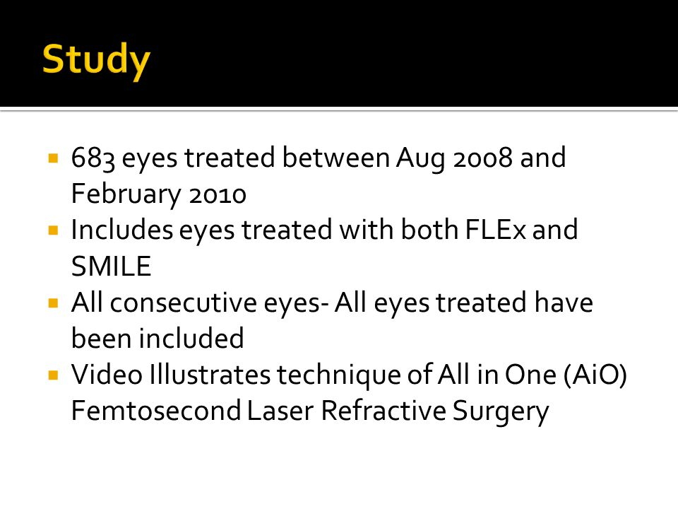 683 eyes treated between Aug 2008 and February 2010 Includes eyes treated with both FLEx and SMILE All consecutive eyes- All eyes treated have been included Video Illustrates technique of All in One (AiO) Femtosecond Laser Refractive Surgery