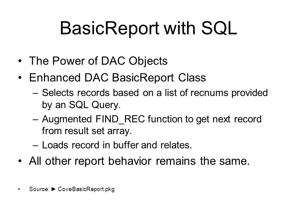 BasicReport with SQL The Power of DAC Objects Enhanced DAC BasicReport Class –Selects records based on a list of recnums provided by an SQL Query.